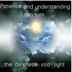 Patience and understanding can turn the darkness into light