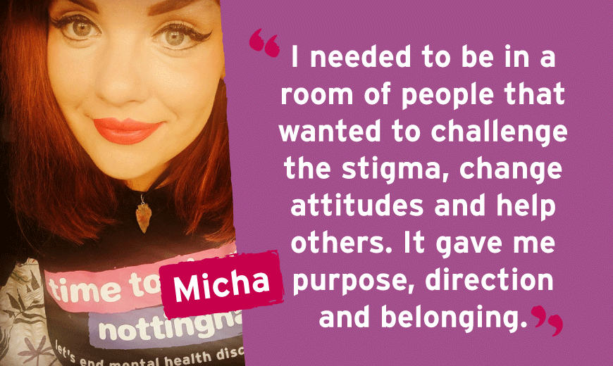 I needed to be in a room of people that wanted to challenge the stigma, change attitudes and help others. It gave me purpose, direction and belonging.
