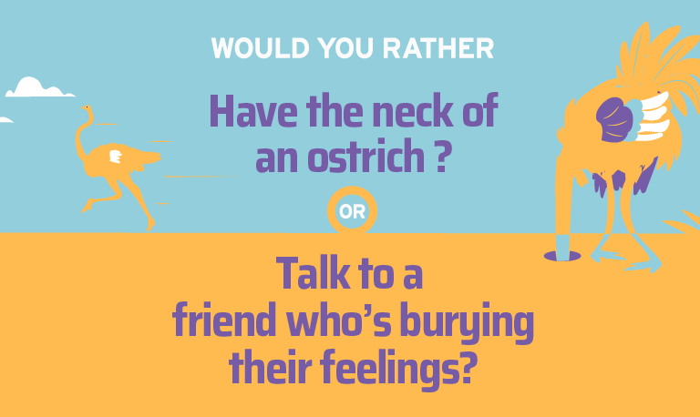 Would you rather have the neck of an ostrich or talk to a friend who's burying their feelings?