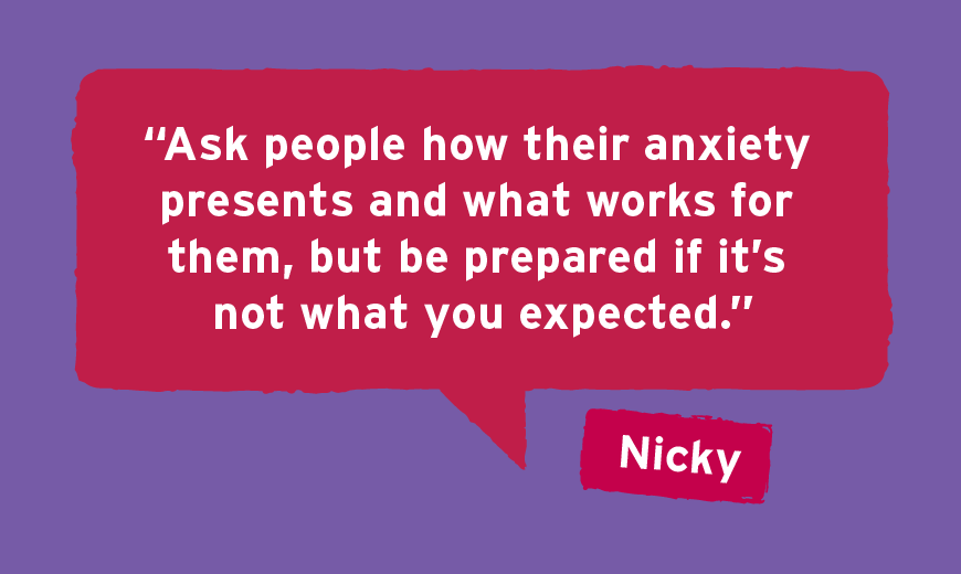 """""""Ask people how their anxiety presents and what works for them but be prepared if it's not what you expected."""""""